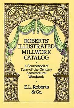 Roberts Illustrated Millwork Catalog: A Sourcebook of Turn-of-the-Century Architectural Woodwork