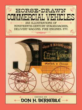 Horse-Drawn Commercial Vehicles: 255 Illustrations of Nineteenth-Century Stagecoaches, Delivery Wago