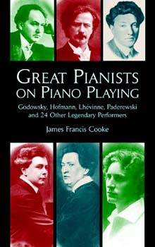 Great Pianists on Piano Playing: Godowsky, Hofmann, Lhevinne, Paderewski and 24 Other Legendary Perf