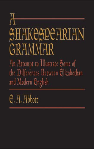 A Shakespearian Grammar: An Attempt to Illustrate Some of the Differences Between Elizabethan and Mo
